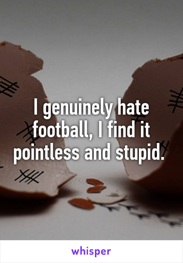 I genuinely hate football, I find it pointless and stupid.