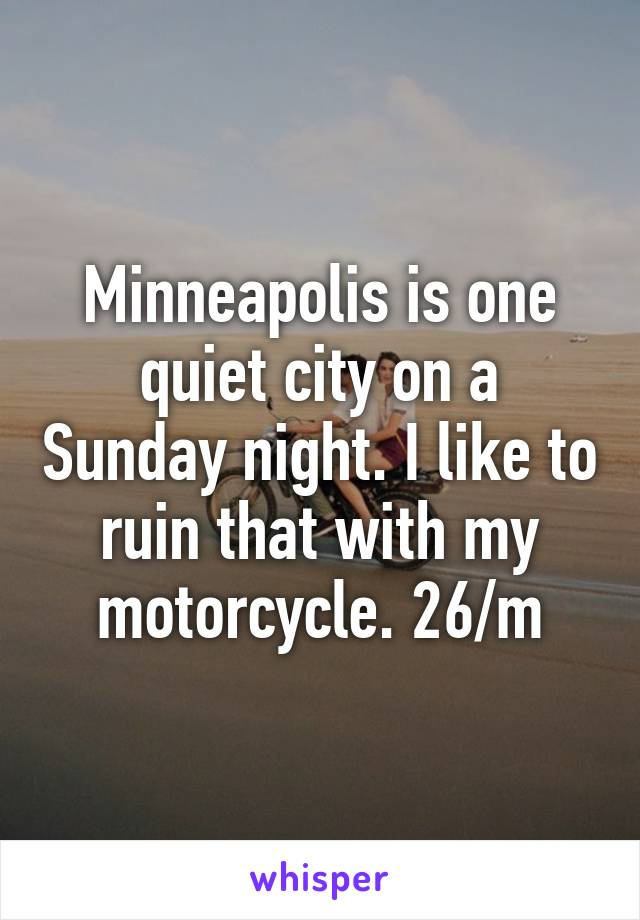 Minneapolis is one quiet city on a Sunday night. I like to ruin that with my motorcycle. 26/m
