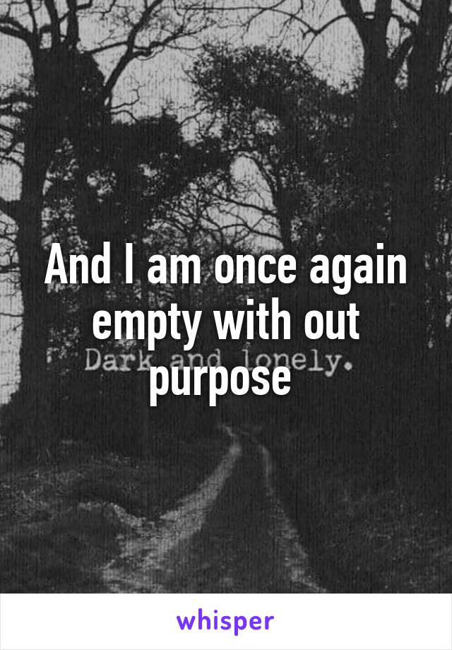 And I am once again empty with out purpose