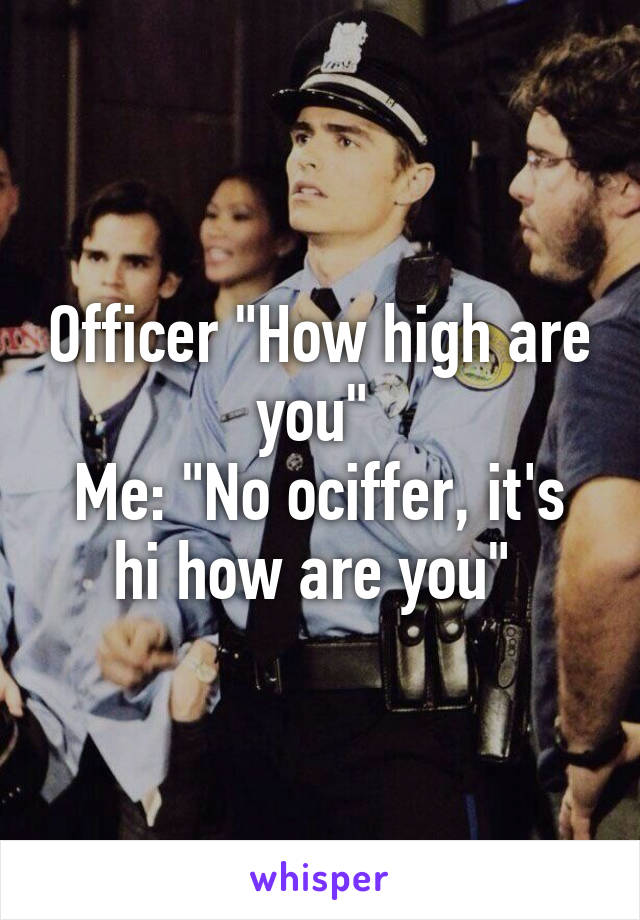 "Officer ""How high are you""  Me: ""No ociffer, it's hi how are you"""