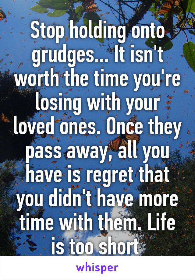 Stop holding onto grudges... It isn't worth the time you're losing with your loved ones. Once they pass away, all you have is regret that you didn't have more time with them. Life is too short