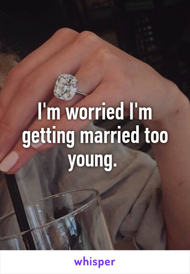I'm worried I'm getting married too young.