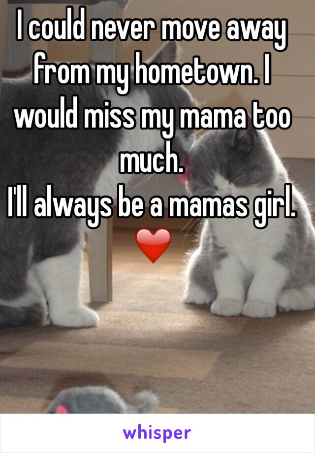 I could never move away from my hometown. I would miss my mama too much.  I'll always be a mamas girl.  ❤️