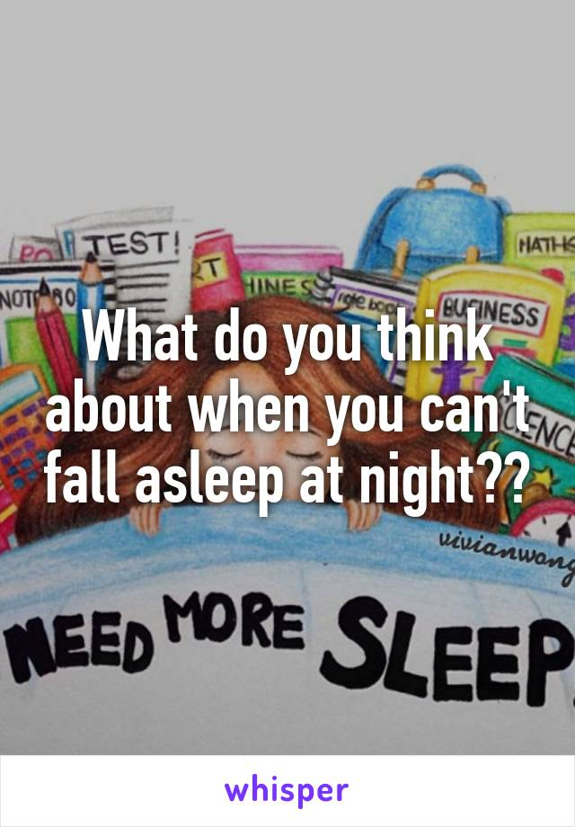What do you think about when you can't fall asleep at night??