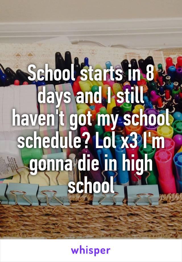 School starts in 8 days and I still haven't got my school schedule? Lol x3 I'm gonna die in high school
