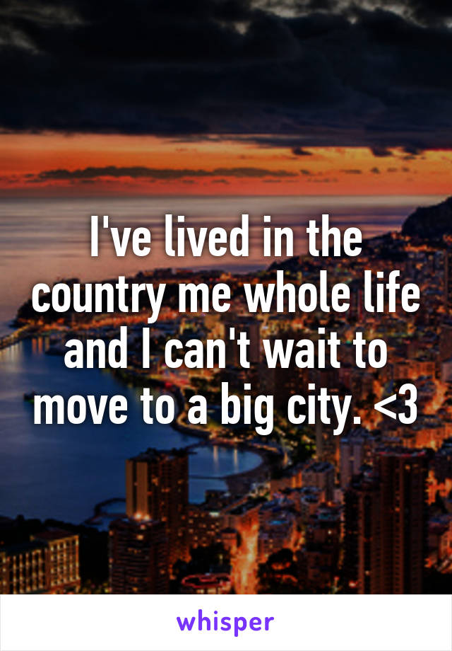 I've lived in the country me whole life and I can't wait to move to a big city. <3