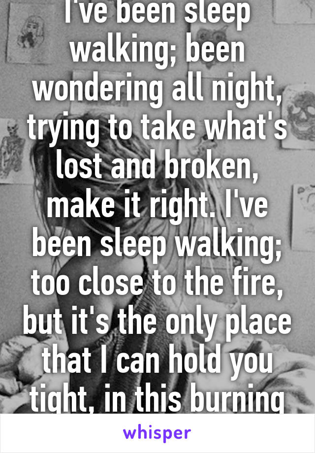 I've been sleep walking; been wondering all night, trying to take what's lost and broken, make it right. I've been sleep walking; too close to the fire, but it's the only place that I can hold you tight, in this burning house.