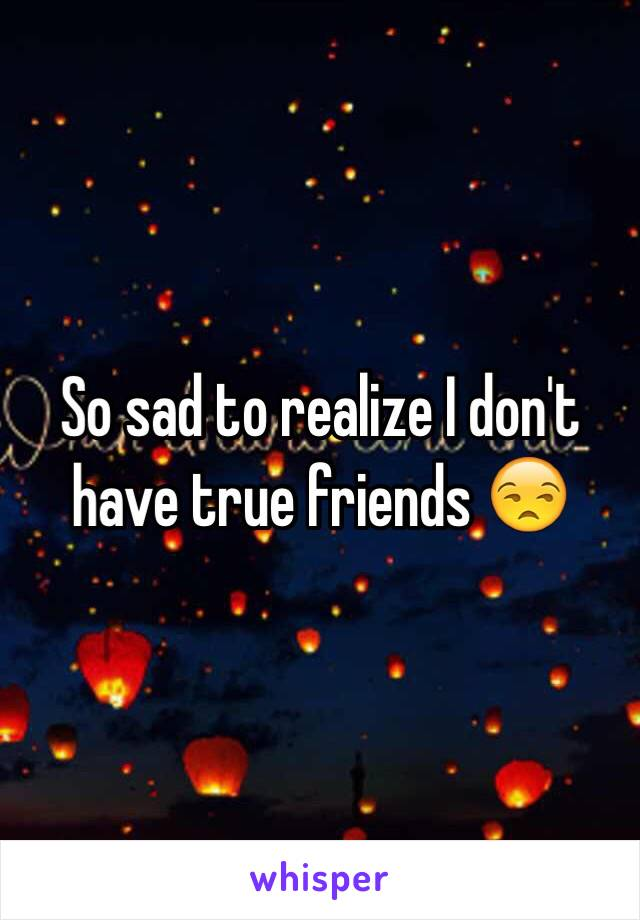 So sad to realize I don't have true friends 😒