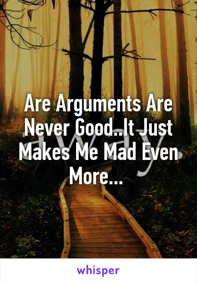 Are Arguments Are Never Good..It Just Makes Me Mad Even More...