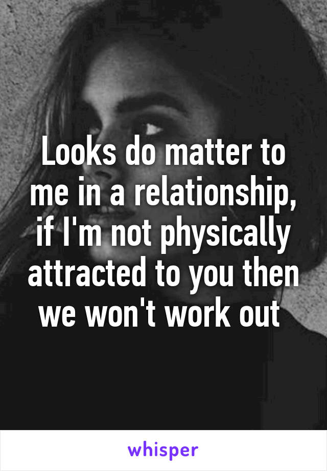 Looks do matter to me in a relationship, if I'm not physically attracted to you then we won't work out