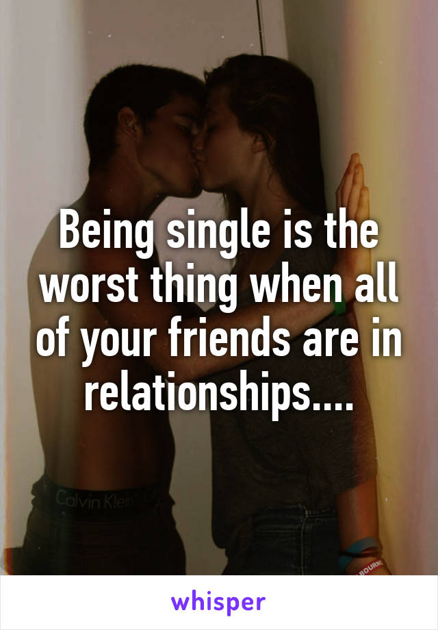 Being single is the worst thing when all of your friends are in relationships....