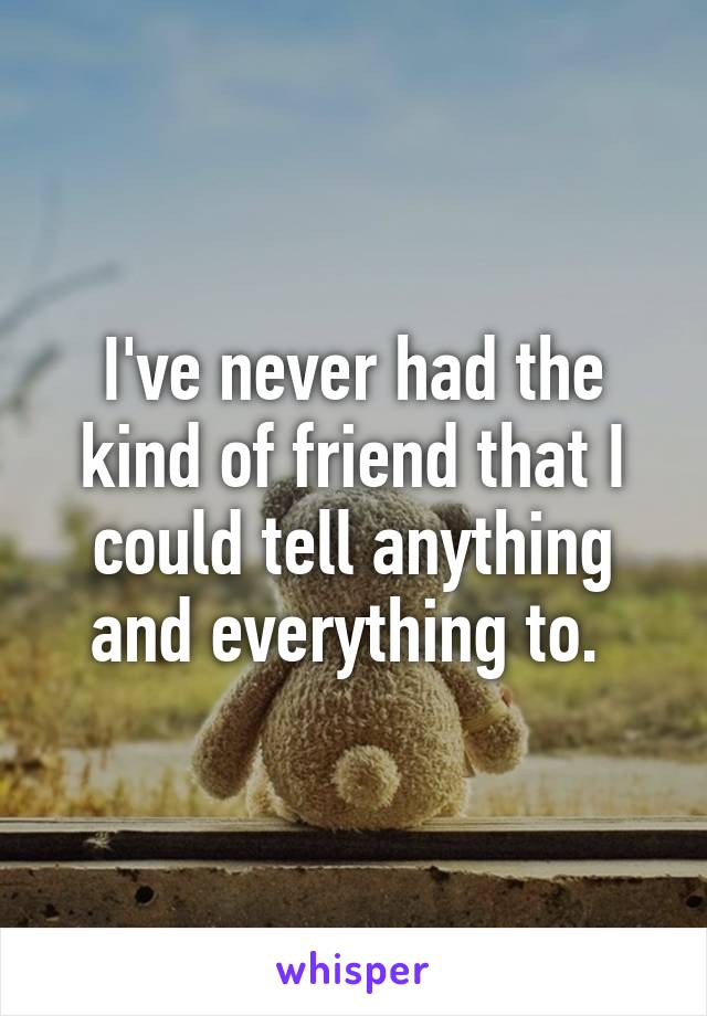 I've never had the kind of friend that I could tell anything and everything to.