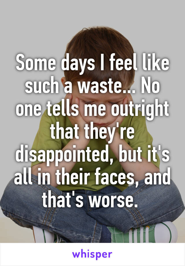 Some days I feel like such a waste... No one tells me outright that they're disappointed, but it's all in their faces, and that's worse.