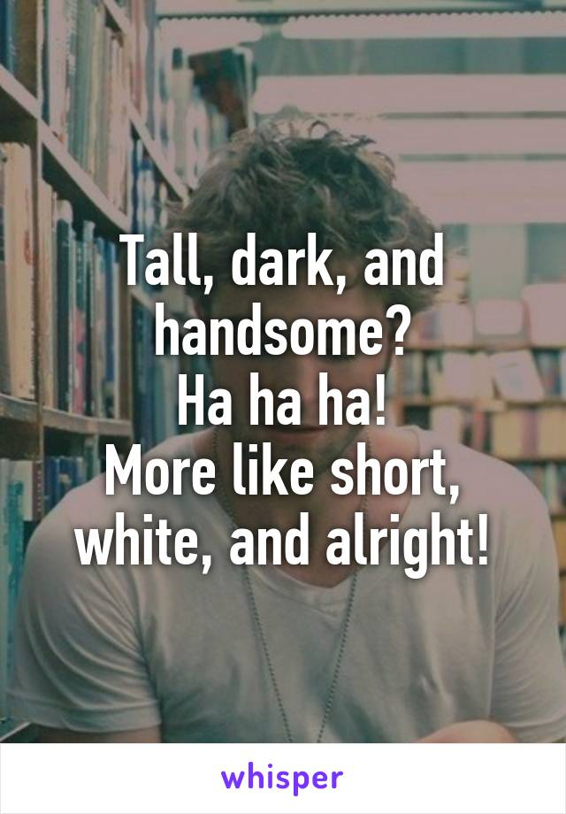 Tall, dark, and handsome? Ha ha ha! More like short, white, and alright!