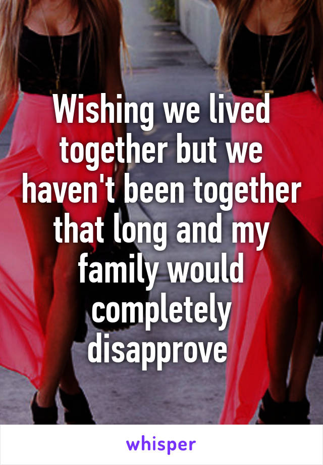 Wishing we lived together but we haven't been together that long and my family would completely disapprove