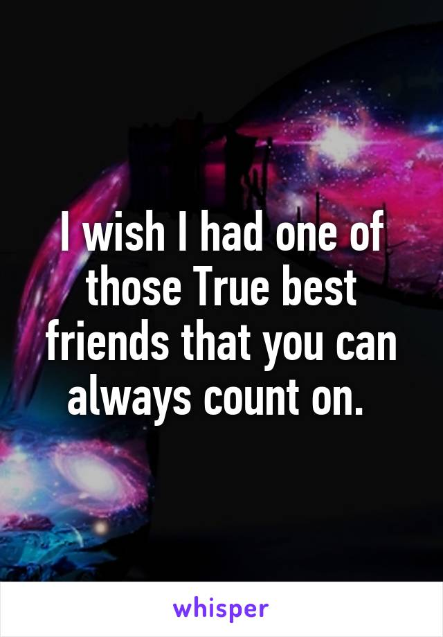 I wish I had one of those True best friends that you can always count on.