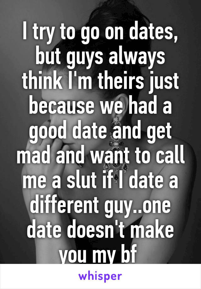 I try to go on dates, but guys always think I'm theirs just because we had a good date and get mad and want to call me a slut if I date a different guy..one date doesn't make you my bf