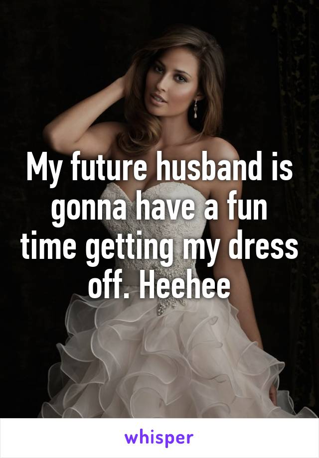 My future husband is gonna have a fun time getting my dress off. Heehee
