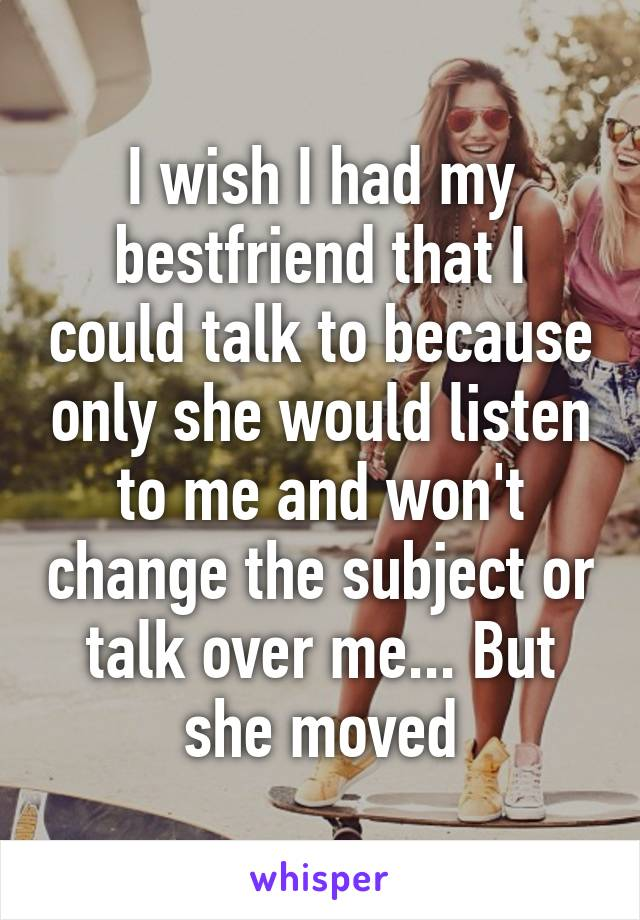 I wish I had my bestfriend that I could talk to because only she would listen to me and won't change the subject or talk over me... But she moved