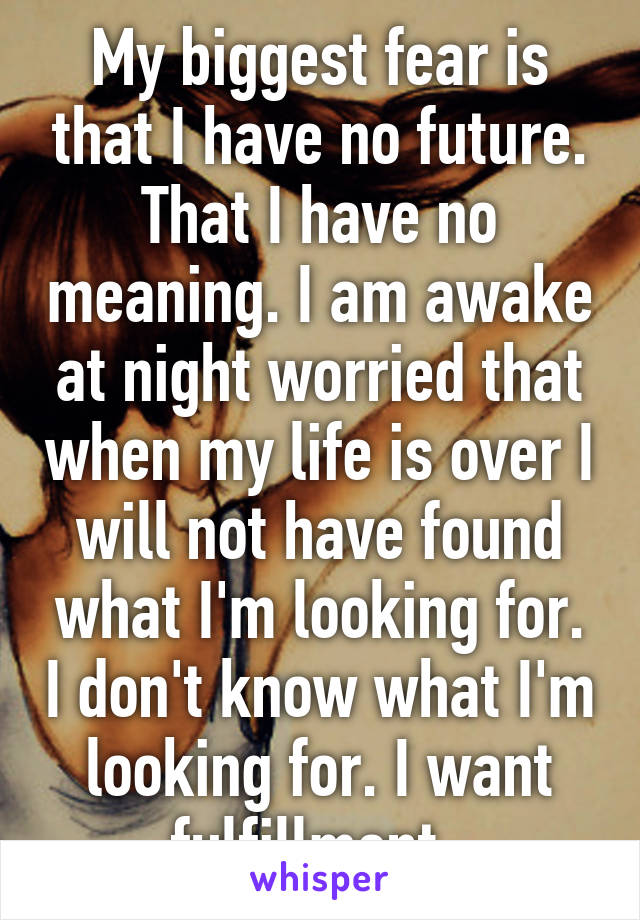 My biggest fear is that I have no future. That I have no meaning. I am awake at night worried that when my life is over I will not have found what I'm looking for. I don't know what I'm looking for. I want fulfillment.