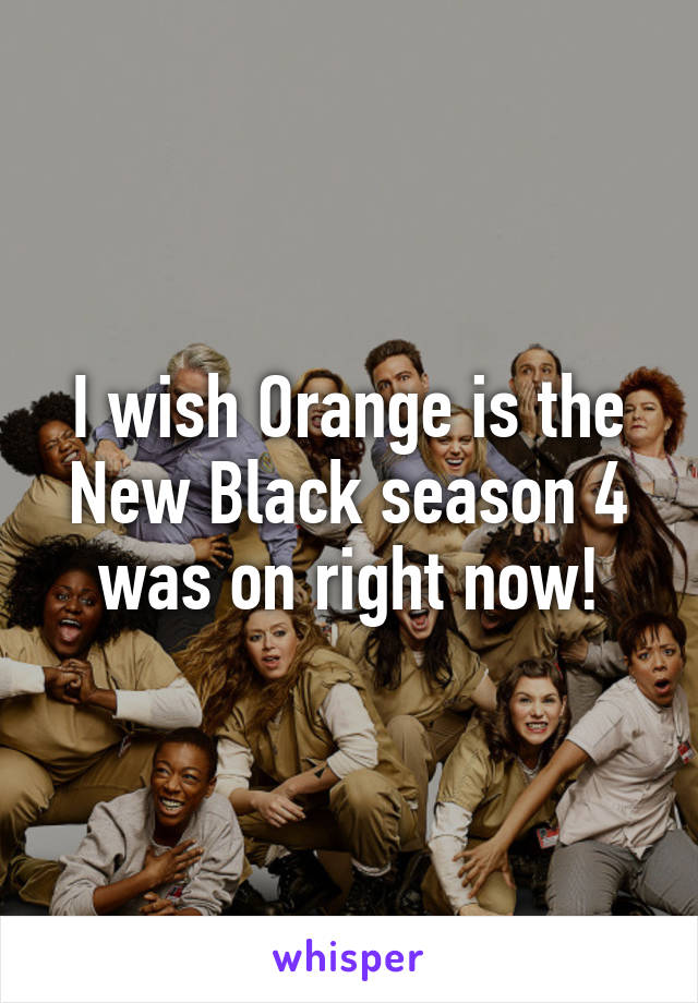 I wish Orange is the New Black season 4 was on right now!
