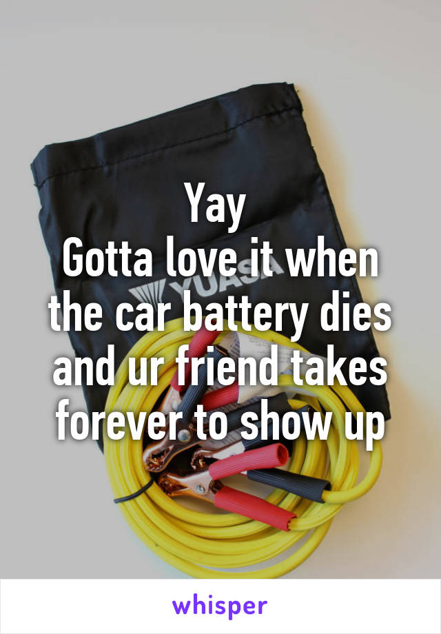 Yay  Gotta love it when the car battery dies and ur friend takes forever to show up