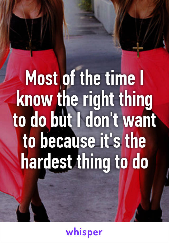 Most of the time I know the right thing to do but I don't want to because it's the hardest thing to do