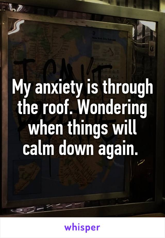 My anxiety is through the roof. Wondering when things will calm down again.