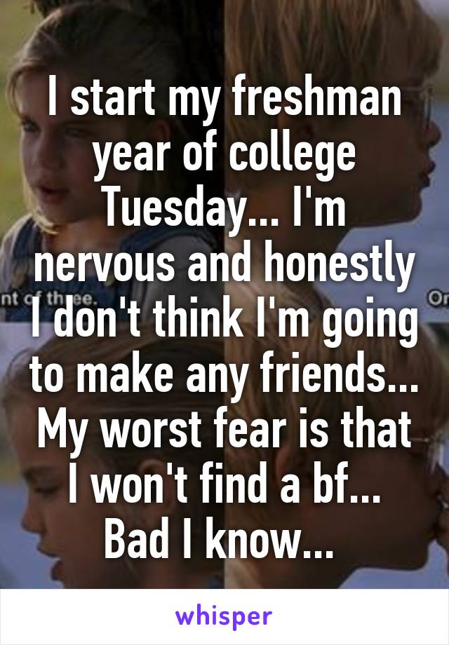 I start my freshman year of college Tuesday... I'm nervous and honestly I don't think I'm going to make any friends... My worst fear is that I won't find a bf... Bad I know...