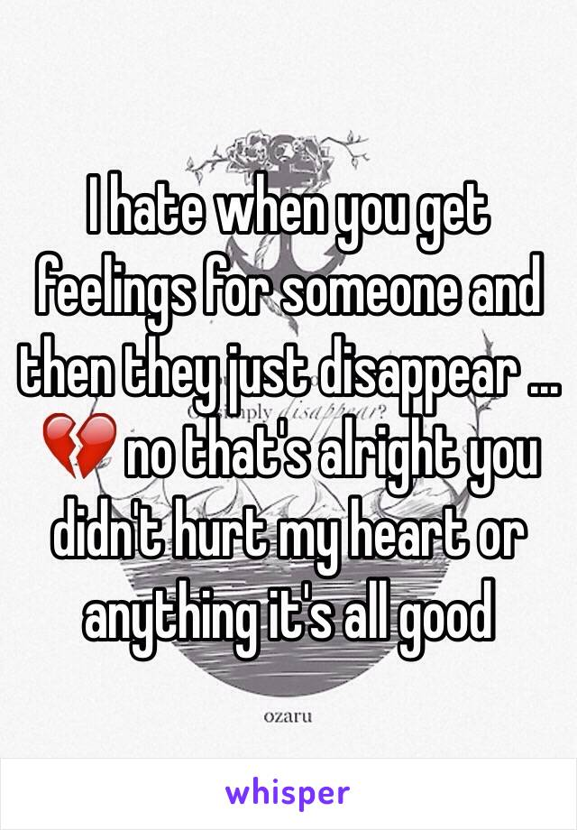 I hate when you get feelings for someone and then they just disappear ... 💔 no that's alright you didn't hurt my heart or anything it's all good