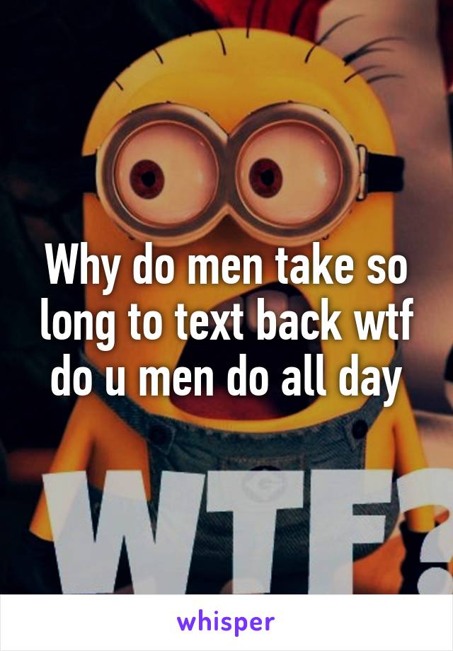 Why do men take so long to text back wtf do u men do all day