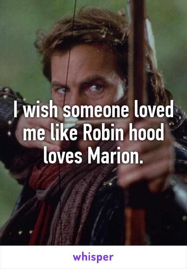 I wish someone loved me like Robin hood loves Marion.
