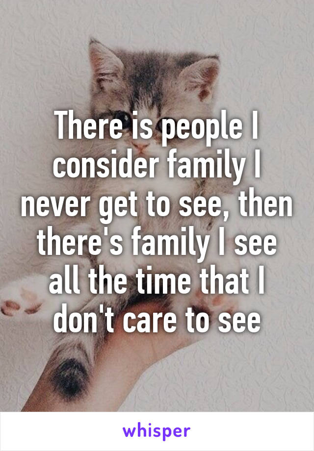 There is people I consider family I never get to see, then there's family I see all the time that I don't care to see