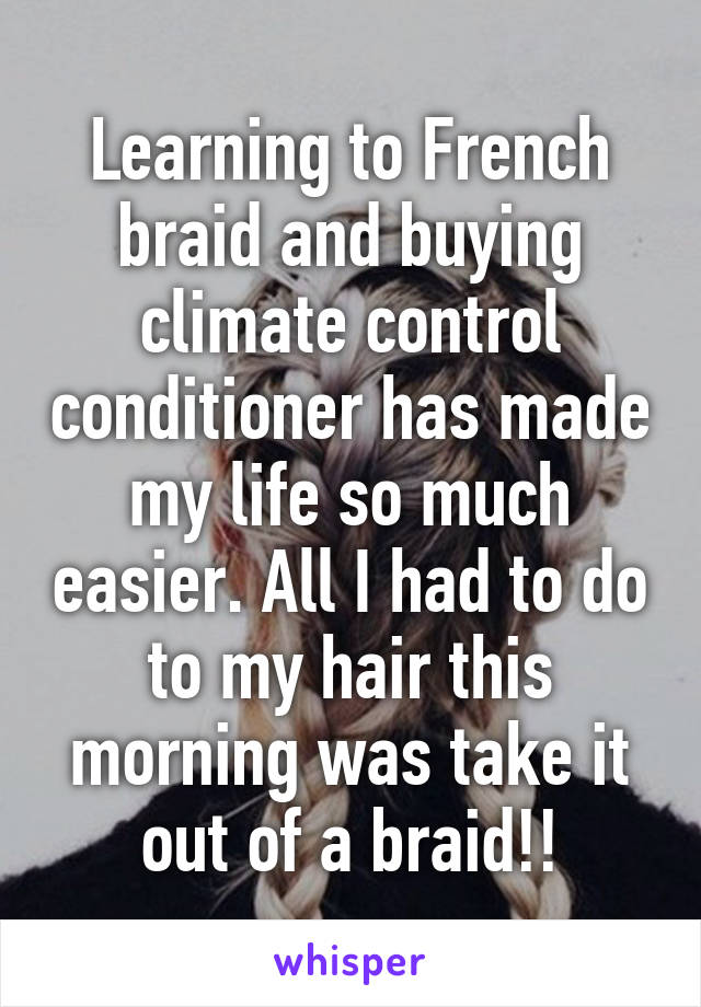 Learning to French braid and buying climate control conditioner has made my life so much easier. All I had to do to my hair this morning was take it out of a braid!!