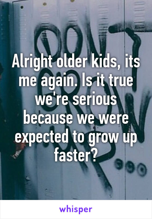 Alright older kids, its me again. Is it true we're serious because we were expected to grow up faster?