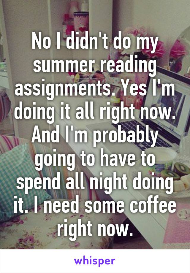 No I didn't do my summer reading assignments. Yes I'm doing it all right now. And I'm probably going to have to spend all night doing it. I need some coffee right now.