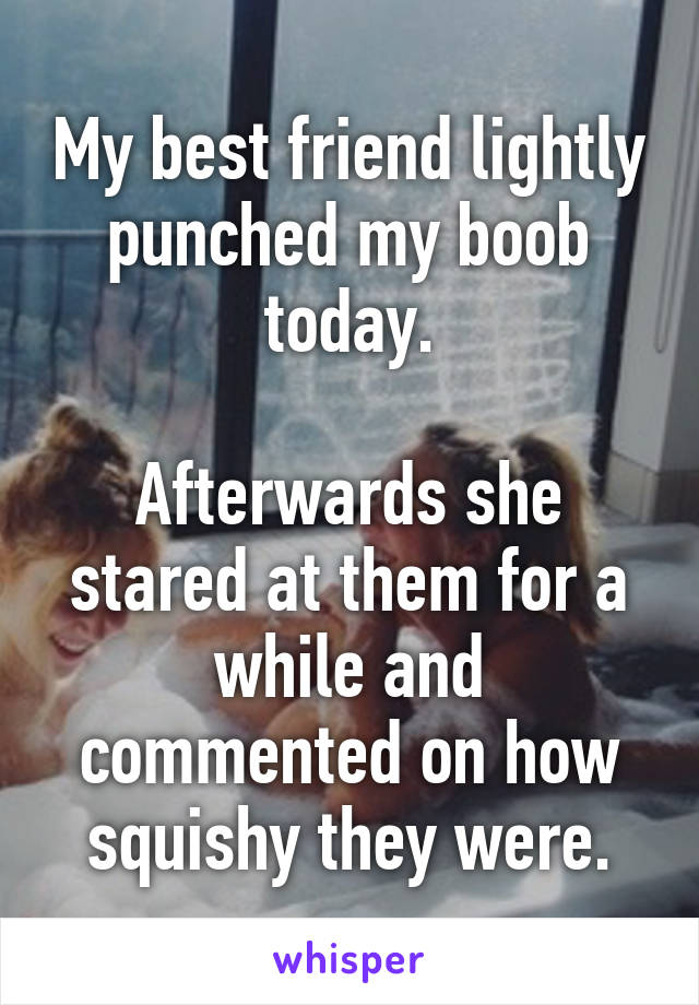 My best friend lightly punched my boob today.  Afterwards she stared at them for a while and commented on how squishy they were.