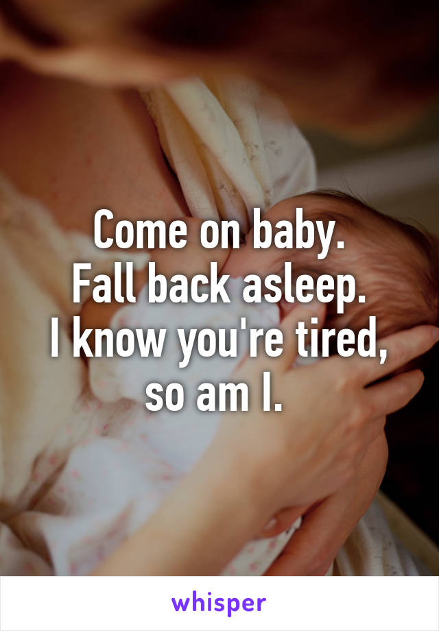 Come on baby. Fall back asleep. I know you're tired, so am I.