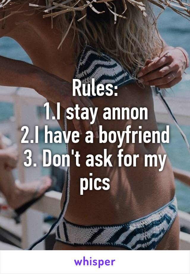 Rules: 1.I stay annon 2.I have a boyfriend 3. Don't ask for my pics