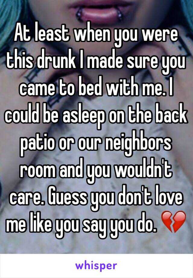 At least when you were this drunk I made sure you came to bed with me. I could be asleep on the back patio or our neighbors room and you wouldn't care. Guess you don't love me like you say you do. 💔