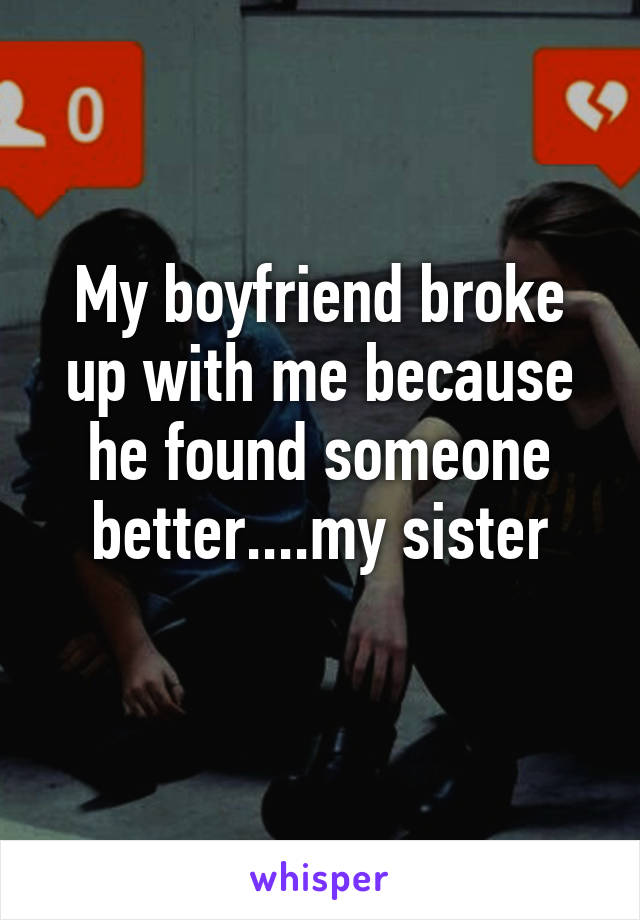 My boyfriend broke up with me because he found someone better....my sister