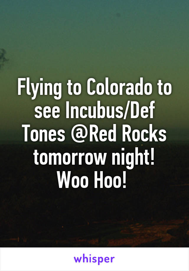 Flying to Colorado to see Incubus/Def Tones @Red Rocks tomorrow night! Woo Hoo!