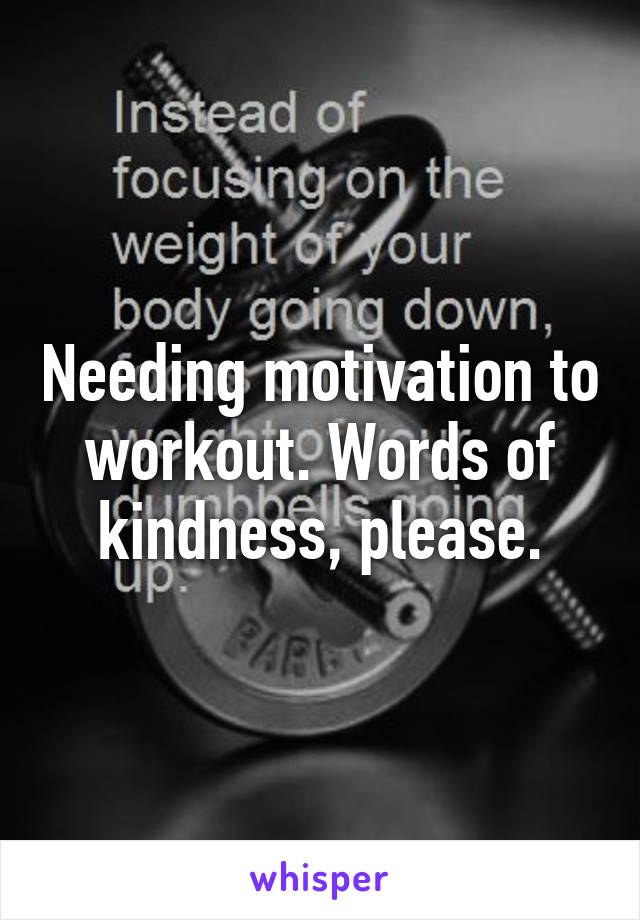 Needing motivation to workout. Words of kindness, please.