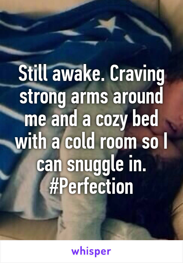 Still awake. Craving strong arms around me and a cozy bed with a cold room so I can snuggle in. #Perfection