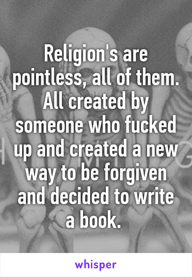 Religion's are pointless, all of them. All created by someone who fucked up and created a new way to be forgiven and decided to write a book.