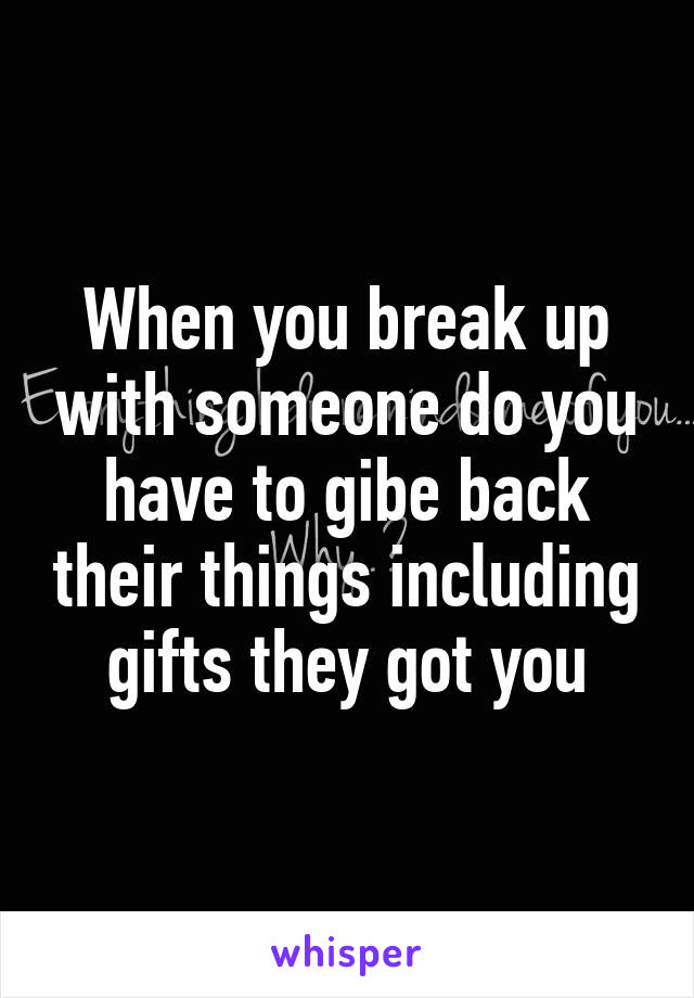 When you break up with someone do you have to gibe back their things including gifts they got you