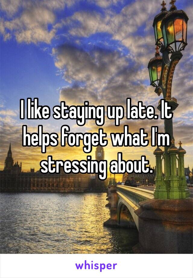 I like staying up late. It helps forget what I'm stressing about.
