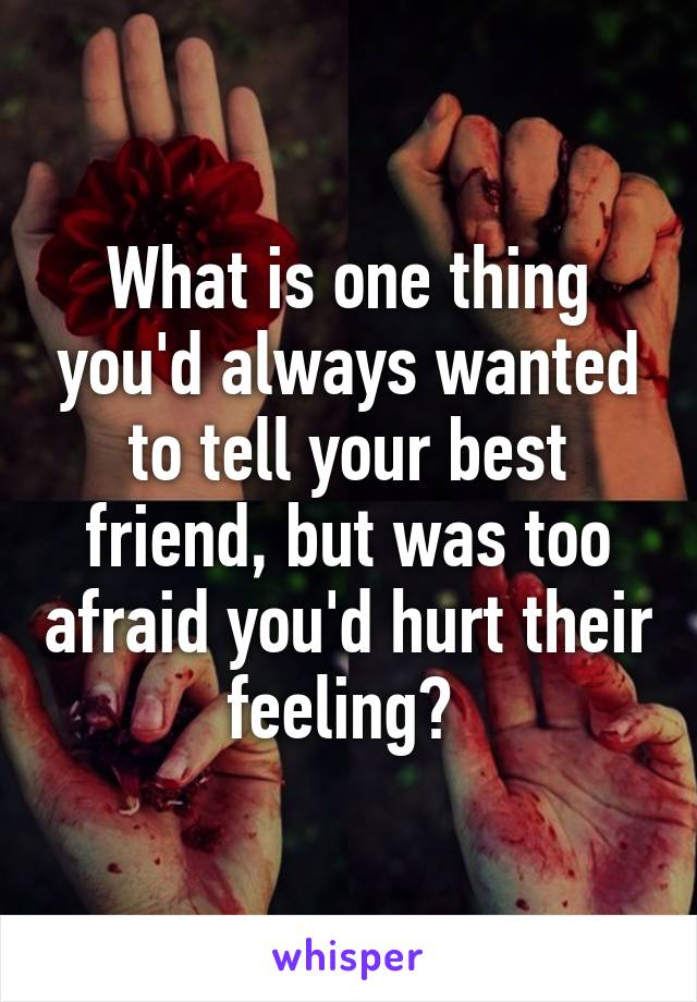 What is one thing you'd always wanted to tell your best friend, but was too afraid you'd hurt their feeling?