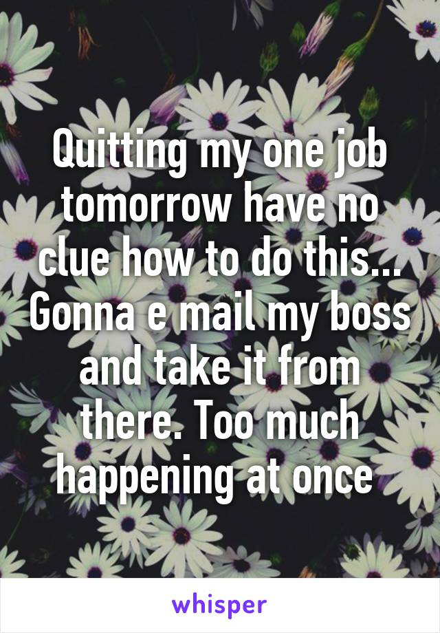 Quitting my one job tomorrow have no clue how to do this... Gonna e mail my boss and take it from there. Too much happening at once