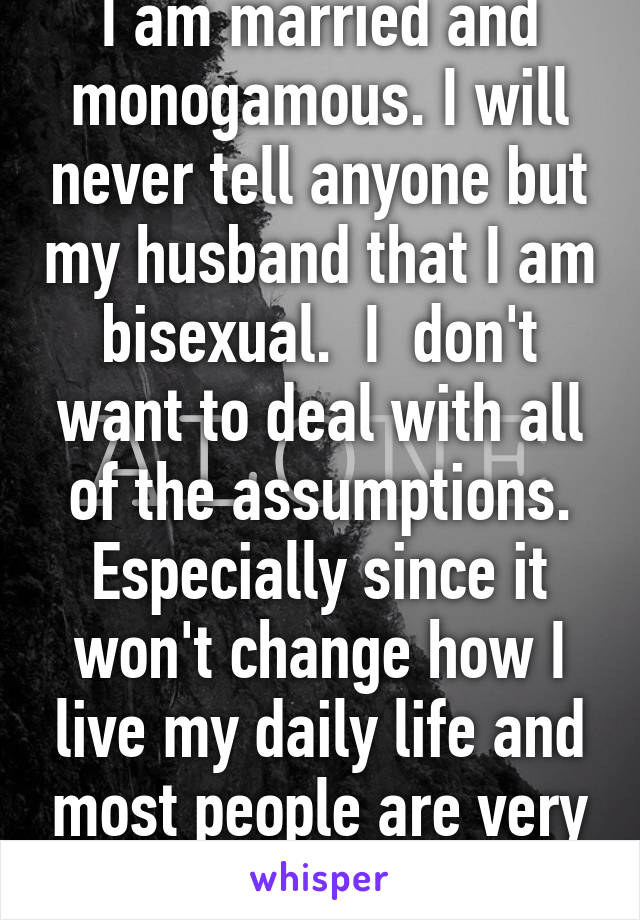 I am married and monogamous. I will never tell anyone but my husband that I am bisexual.  I  don't want to deal with all of the assumptions. Especially since it won't change how I live my daily life and most people are very judgmental.
